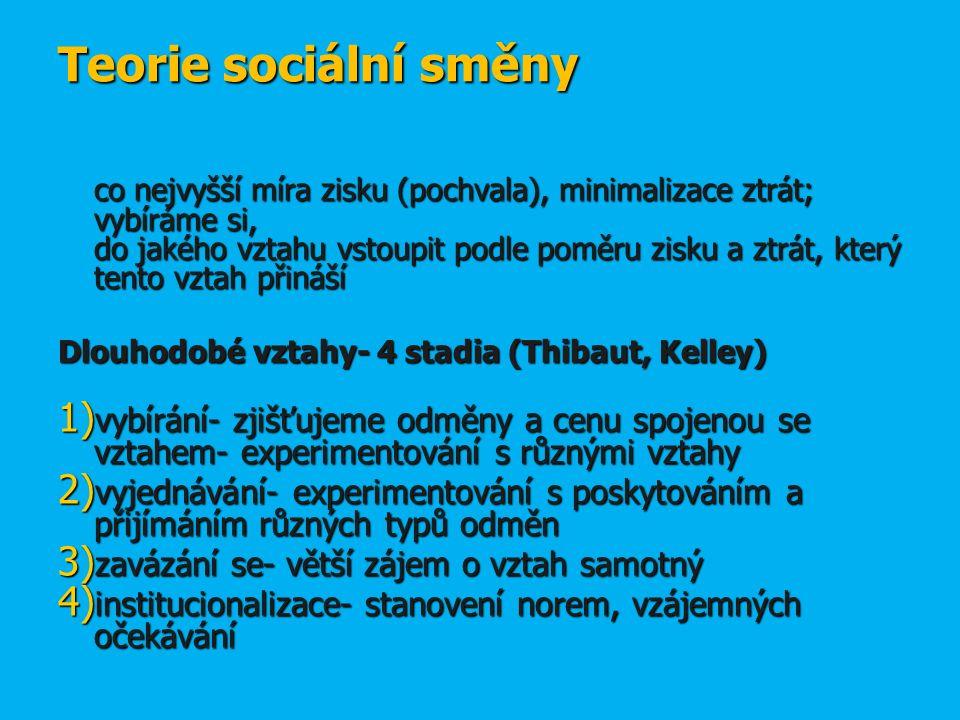 Teorie sociální směny Teorie sociální směny co nejvyšší míra zisku (pochvala), minimalizace ztrát; vybíráme si, do jakého vztahu vstoupit podle poměru zisku a ztrát, který tento vztah přináší Dlouhodobé vztahy- 4 stadia (Thibaut, Kelley) 1) vybírání- zjišťujeme odměny a cenu spojenou se vztahem- experimentování s různými vztahy 2) vyjednávání- experimentování s poskytováním a přijímáním různých typů odměn 3) zavázání se- větší zájem o vztah samotný 4) institucionalizace- stanovení norem, vzájemných očekávání