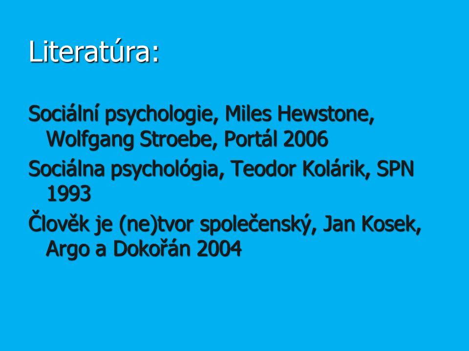 Literatúra: Sociální psychologie, Miles Hewstone, Wolfgang Stroebe, Portál 2006 Sociálna psychológia, Teodor Kolárik, SPN 1993 Člověk je (ne)tvor společenský, Jan Kosek, Argo a Dokořán 2004