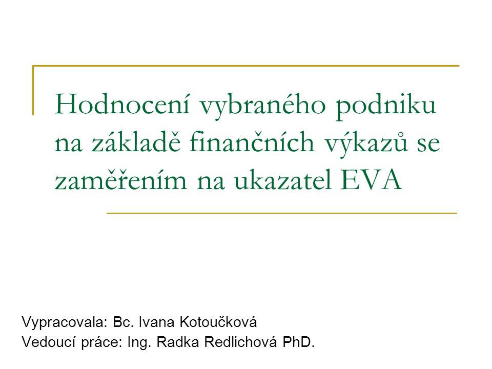 CÍL PRÁCE Propojení teoretických poznatků o ukazateli EVA s jeho využitím v praxi Snaha nastínit podstatu a důležitost hodnocení finanční situace podniku z ekonomického hlediska Formulace doporučení managementu podniku ke zlepšení stávající situace
