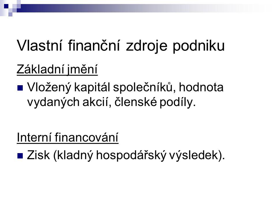 Vlastní finanční zdroje podniku Základní jmění Vložený kapitál společníků, hodnota vydaných akcií, členské podíly. Interní financování Zisk (kladný ho