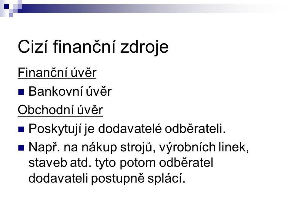 Cizí finanční zdroje Finanční úvěr Bankovní úvěr Obchodní úvěr Poskytují je dodavatelé odběrateli. Např. na nákup strojů, výrobních linek, staveb atd.