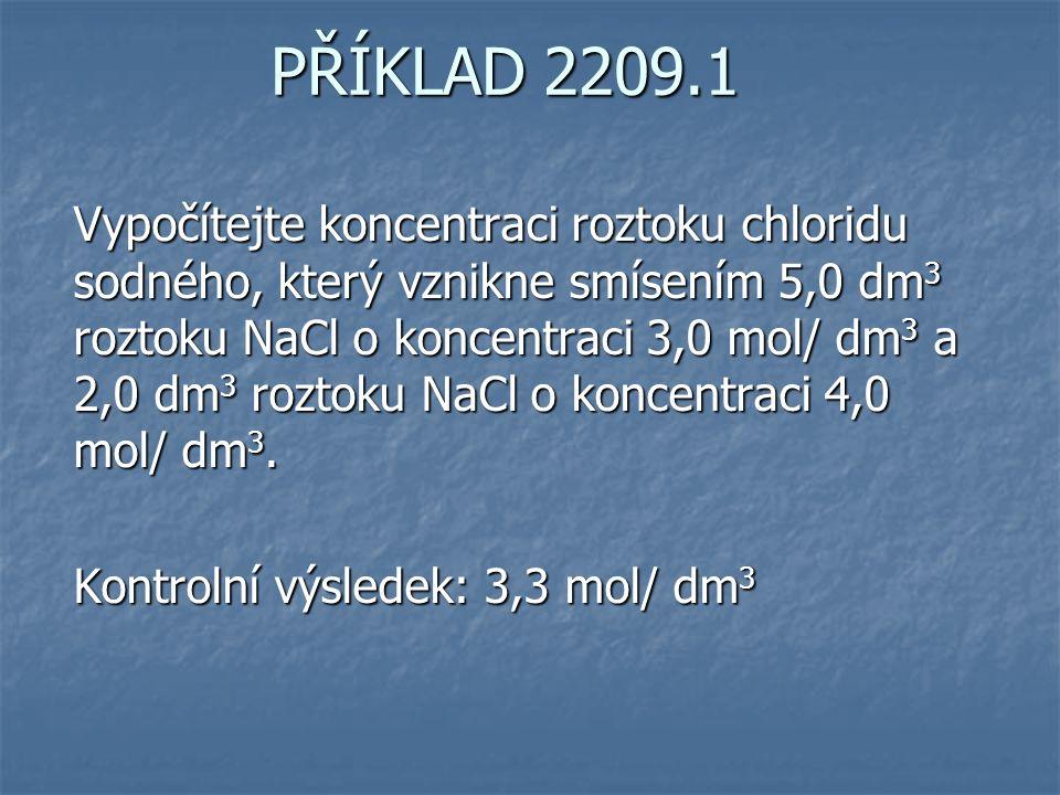PŘÍKLAD 2209.1 Vypočítejte koncentraci roztoku chloridu sodného, který vznikne smísením 5,0 dm 3 roztoku NaCl o koncentraci 3,0 mol/ dm 3 a 2,0 dm 3 roztoku NaCl o koncentraci 4,0 mol/ dm 3.