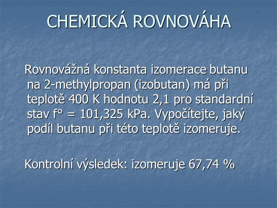 CHEMICKÁ ROVNOVÁHA Rovnovážná konstanta izomerace butanu na 2-methylpropan (izobutan) má při teplotě 400 K hodnotu 2,1 pro standardní stav f° = 101,325 kPa.