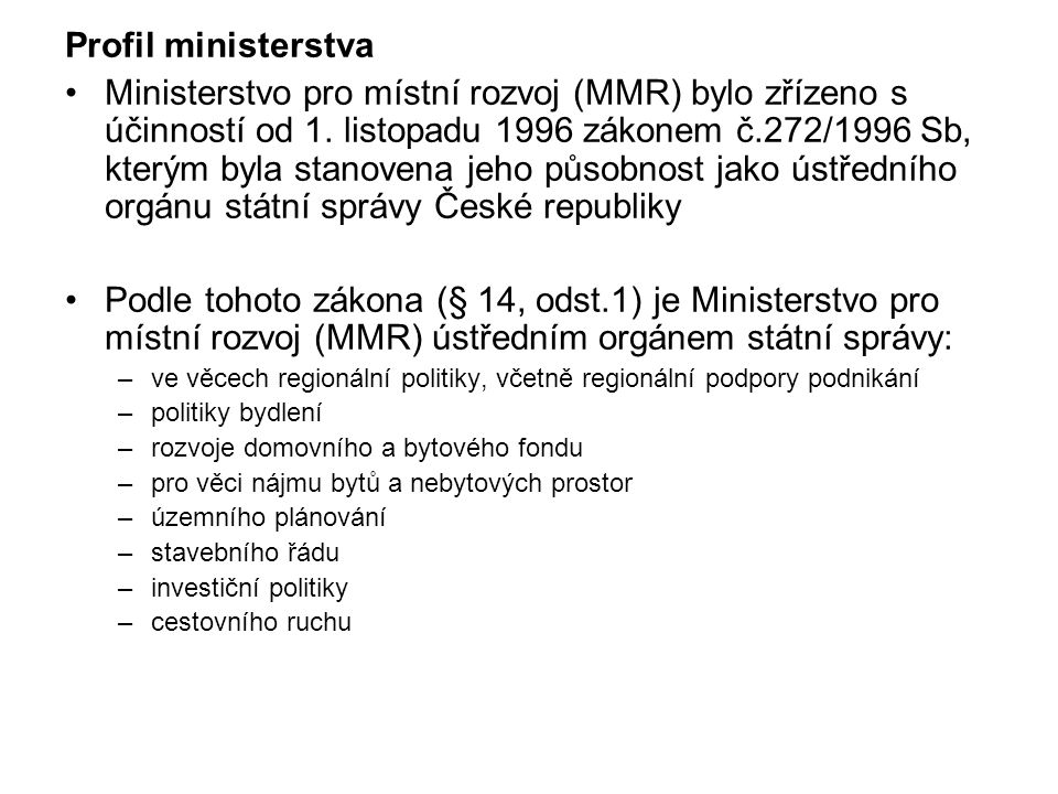 Profil ministerstva Ministerstvo pro místní rozvoj (MMR) bylo zřízeno s účinností od 1. listopadu 1996 zákonem č.272/1996 Sb, kterým byla stanovena je