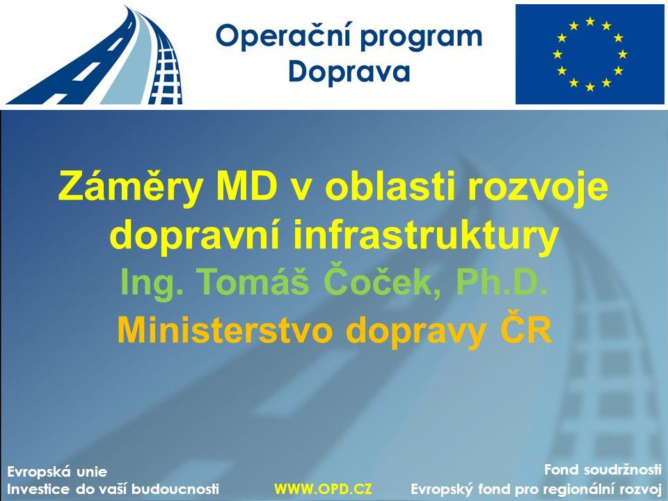 Záměry MD v oblasti rozvoje dopravní infrastruktury Ing. Tomáš Čoček, Ph.D. Ministerstvo dopravy ČR Fond soudržnosti Evropský fond pro regionální rozv