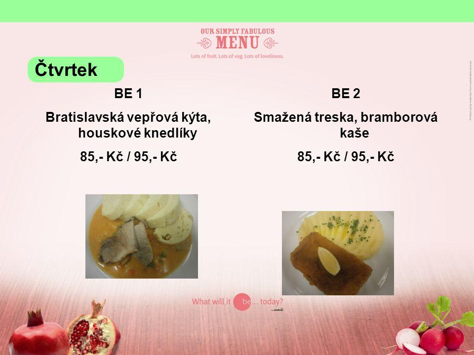 BE 1 Bratislavská vepřová kýta, houskové knedlíky 85,- Kč / 95,- Kč BE 2 Smažená treska, bramborová kaše 85,- Kč / 95,- Kč Čtvrtek