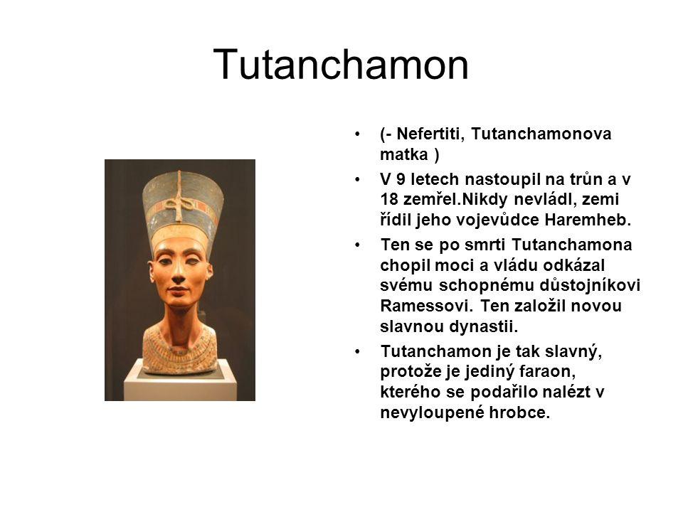 Tutanchamon (- Nefertiti, Tutanchamonova matka ) V 9 letech nastoupil na trůn a v 18 zemřel.Nikdy nevládl, zemi řídil jeho vojevůdce Haremheb.