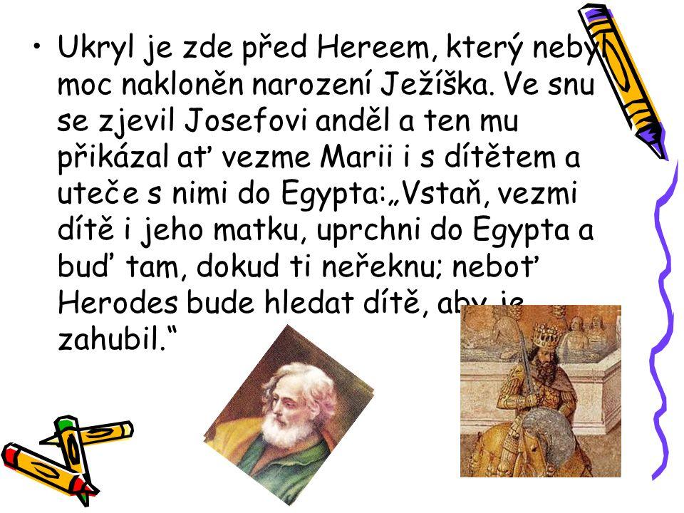 Ukryl je zde před Hereem, který nebyl moc nakloněn narození Ježíška. Ve snu se zjevil Josefovi anděl a ten mu přikázal ať vezme Marii i s dítětem a ut