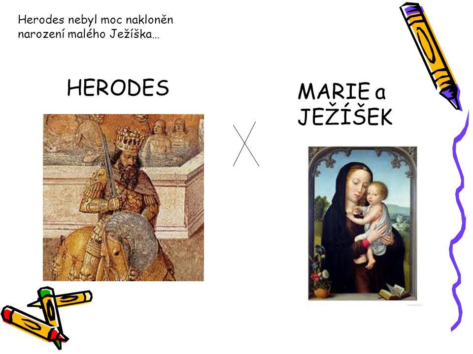 HERODES MARIE a JEŽÍŠEK Herodes nebyl moc nakloněn narození malého Ježíška…