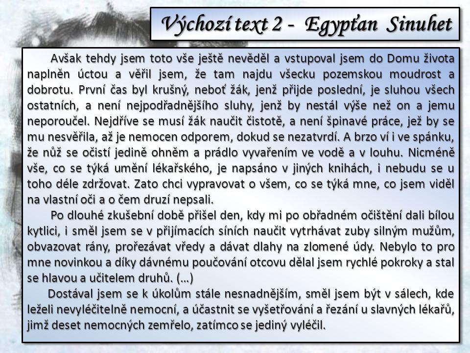 Výchozí text 2 - Egypťan Sinuhet Avšak tehdy jsem toto vše ještě nevěděl a vstupoval jsem do Domu života naplněn úctou a věřil jsem, že tam najdu všecku pozemskou moudrost a dobrotu.