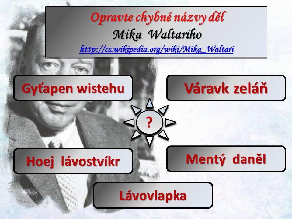 ? ? Gyťapen wistehu Hoej lávostvíkr Váravk zeláň Mentý daněl Lávovlapka Opravte chybné názvy děl Mika Waltariho http://cs.wikipedia.org/wiki/Mika_Waltari Opravte chybné názvy děl Mika Waltariho http://cs.wikipedia.org/wiki/Mika_Waltari