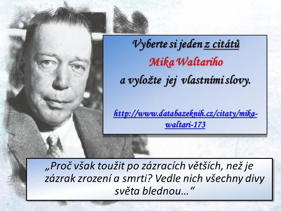 Vyberte si jeden z citátů Mika Waltariho a vyložte jej vlastními slovy. http://www.databazeknih.cz/citaty/mika- waltari-173 http://www.databazeknih.cz