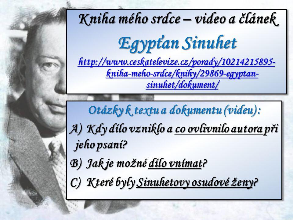 Kniha mého srdce – video a článek Egypťan Sinuhet http://www.ceskatelevize.cz/porady/10214215895- kniha-meho-srdce/knihy/29869-egyptan- sinuhet/dokument/ http://www.ceskatelevize.cz/porady/10214215895- kniha-meho-srdce/knihy/29869-egyptan- sinuhet/dokument/ Kniha mého srdce – video a článek Egypťan Sinuhet http://www.ceskatelevize.cz/porady/10214215895- kniha-meho-srdce/knihy/29869-egyptan- sinuhet/dokument/ http://www.ceskatelevize.cz/porady/10214215895- kniha-meho-srdce/knihy/29869-egyptan- sinuhet/dokument/ Otázky k textu a dokumentu (videu) : A)Kdy dílo vzniklo a co ovlivnilo autora při jeho psaní.