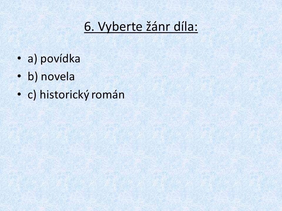 6. Vyberte žánr díla: a) povídka b) novela c) historický román