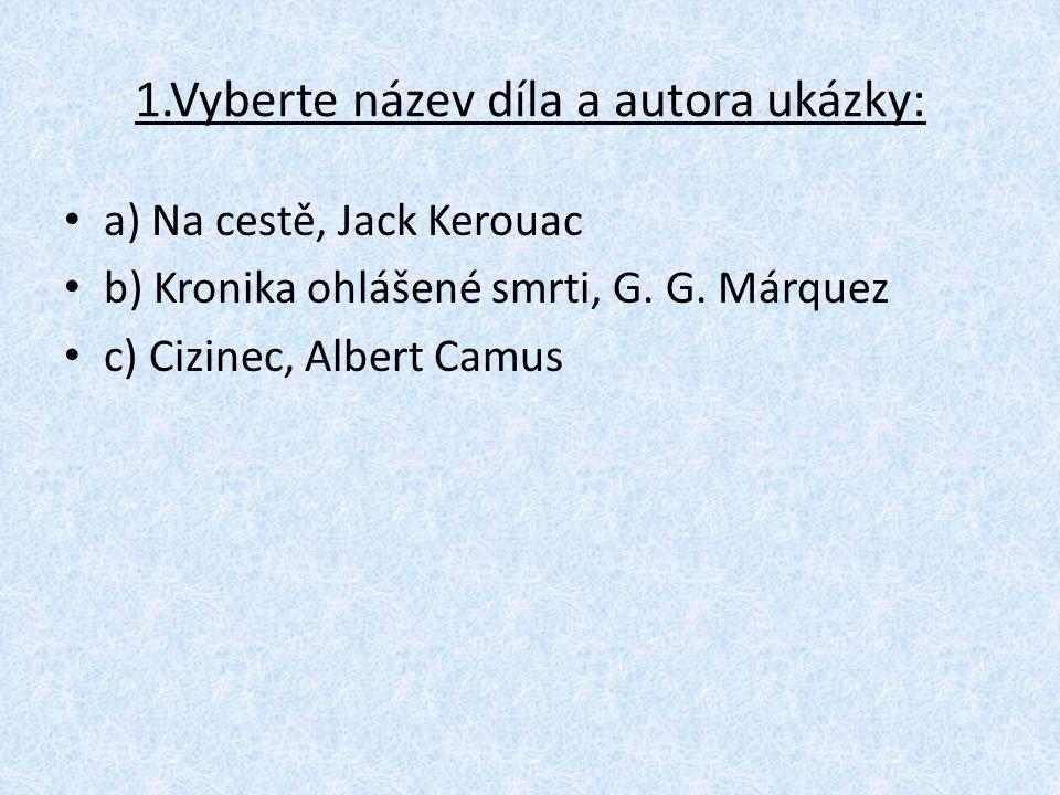 1.Vyberte název díla a autora ukázky: a) Na cestě, Jack Kerouac b) Kronika ohlášené smrti, G.