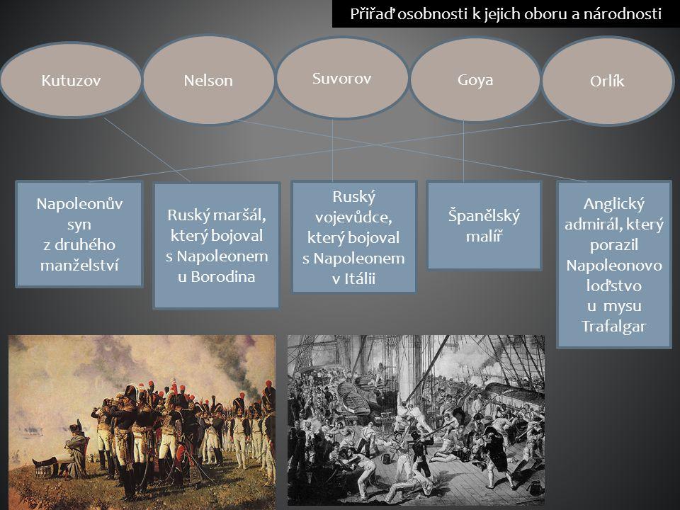 Přiřaď osobnosti k jejich oboru a národnosti Nelson Kutuzov Goya Suvorov Orlík Napoleonův syn z druhého manželství Ruský maršál, který bojoval s Napol