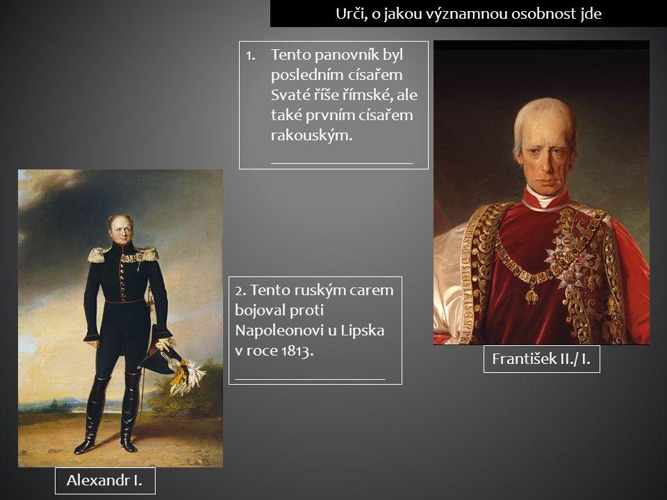 Urči, o jakou významnou osobnost jde 1.Tento panovník byl posledním císařem Svaté říše římské, ale také prvním císařem rakouským. _________________ Fr