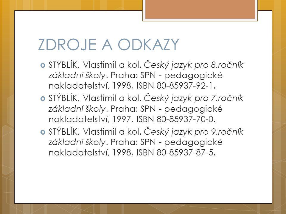 ZDROJE A ODKAZY  STÝBLÍK, Vlastimil a kol. Český jazyk pro 8.ročník základní školy. Praha: SPN - pedagogické nakladatelství, 1998, ISBN 80-85937-92-1