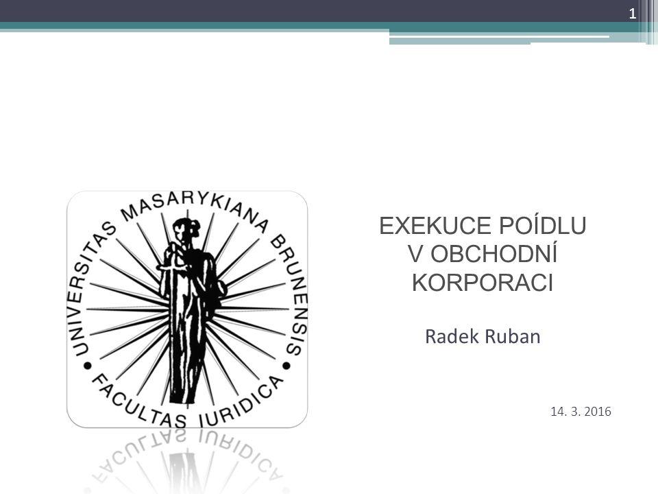 EXEKUCE POÍDLU V OBCHODNÍ KORPORACI Radek Ruban 1 14. 3. 2016