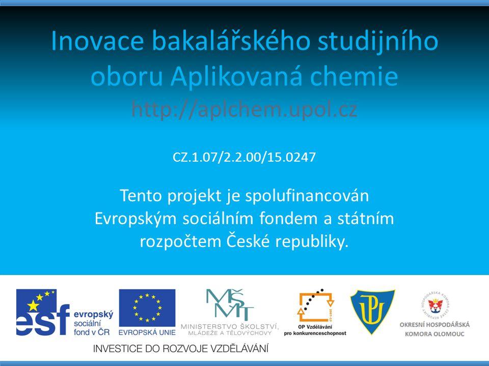 Inovace bakalářského studijního oboru Aplikovaná chemie http://aplchem.upol.cz CZ.1.07/2.2.00/15.0247 Tento projekt je spolufinancován Evropským sociálním fondem a státním rozpočtem České republiky.