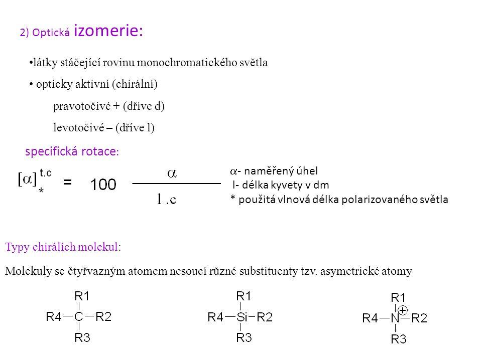 látky stáčející rovinu monochromatického světla opticky aktivní (chirální) pravotočivé + (dříve d) levotočivé – (dříve l) 2) Optická izomerie: specifická rotace :  - naměřený úhel l- délka kyvety v dm * použitá vlnová délka polarizovaného světla Molekuly se čtyřvazným atomem nesoucí různé substituenty tzv.