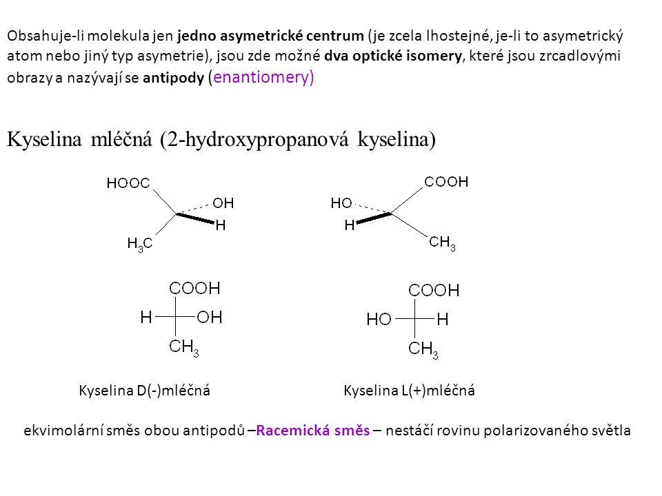 Obsahuje-li molekula jen jedno asymetrické centrum (je zcela lhostejné, je-li to asymetrický atom nebo jiný typ asymetrie), jsou zde možné dva optické isomery, které jsou zrcadlovými obrazy a nazývají se antipody (enantiomery) Kyselina mléčná (2-hydroxypropanová kyselina) Kyselina D(-)mléčnáKyselina L(+)mléčná ekvimolární směs obou antipodů –Racemická směs – nestáčí rovinu polarizovaného světla
