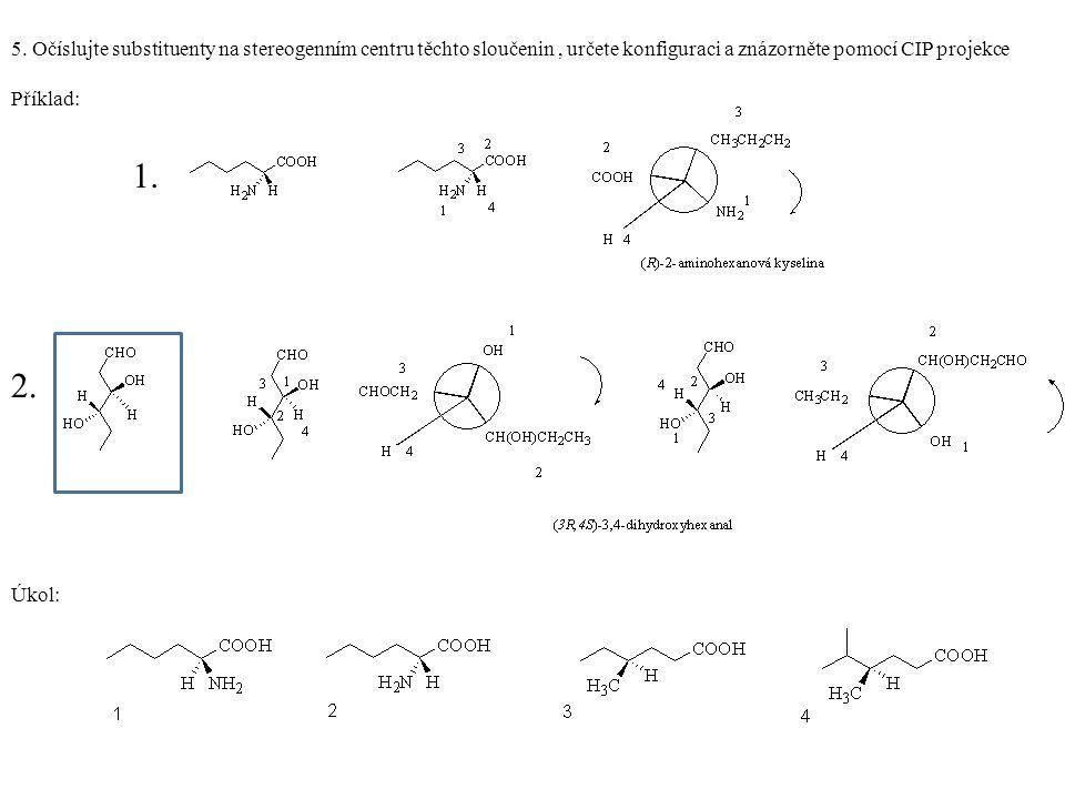 5. Očíslujte substituenty na stereogenním centru těchto sloučenin, určete konfiguraci a znázorněte pomocí CIP projekce Příklad: 1. 2. Úkol: