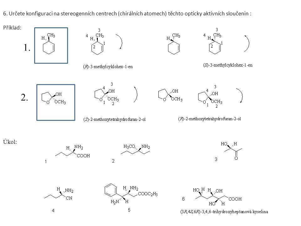 6. Určete konfiguraci na stereogenních centrech (chirálních atomech) těchto opticky aktivních sloučenin : Příklad: 1. 2. Úkol: