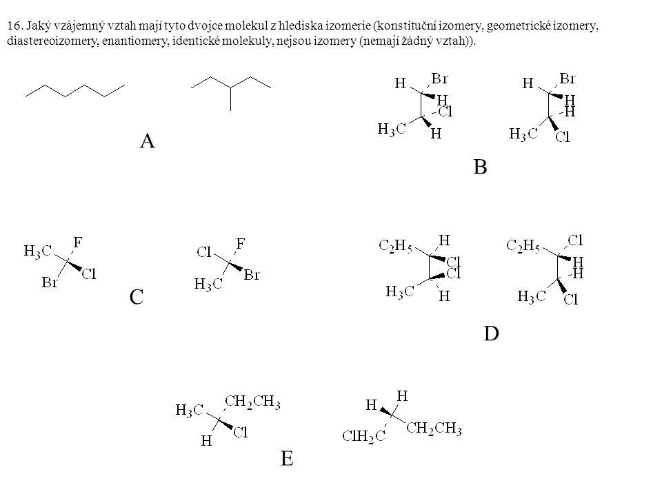 16. Jaký vzájemný vztah mají tyto dvojce molekul z hlediska izomerie (konstituční izomery, geometrické izomery, diastereoizomery, enantiomery, identic