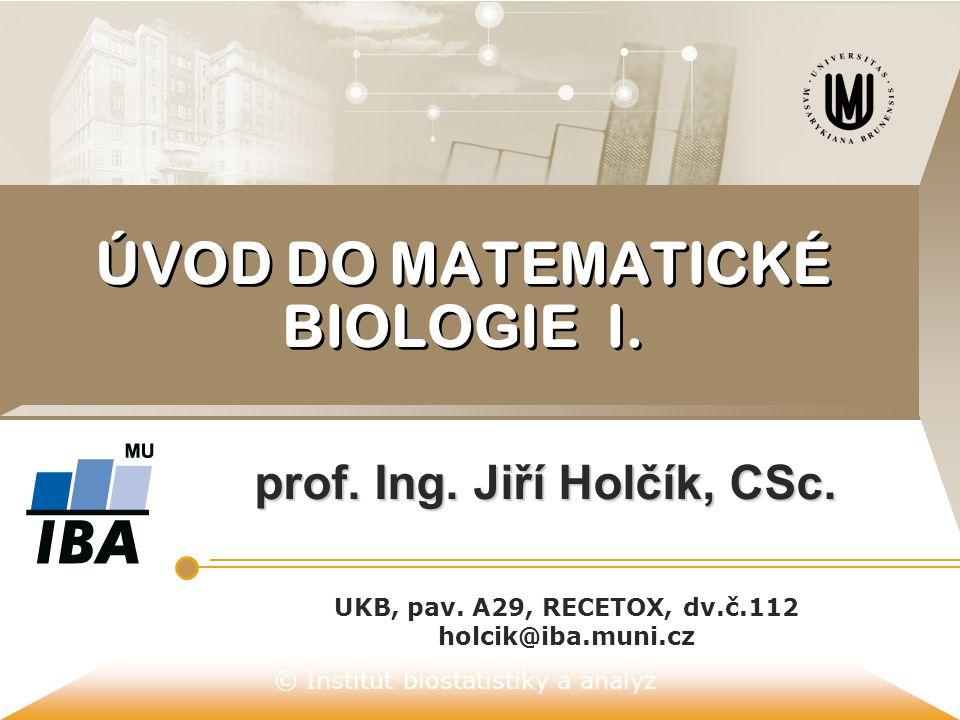© Institut biostatistiky a analýz ÚVOD DO MATEMATICKÉ BIOLOGIE I. prof. Ing. Jiří Holčík, CSc. UKB, pav. A29, RECETOX, dv.č.112 holcik@iba.muni.cz