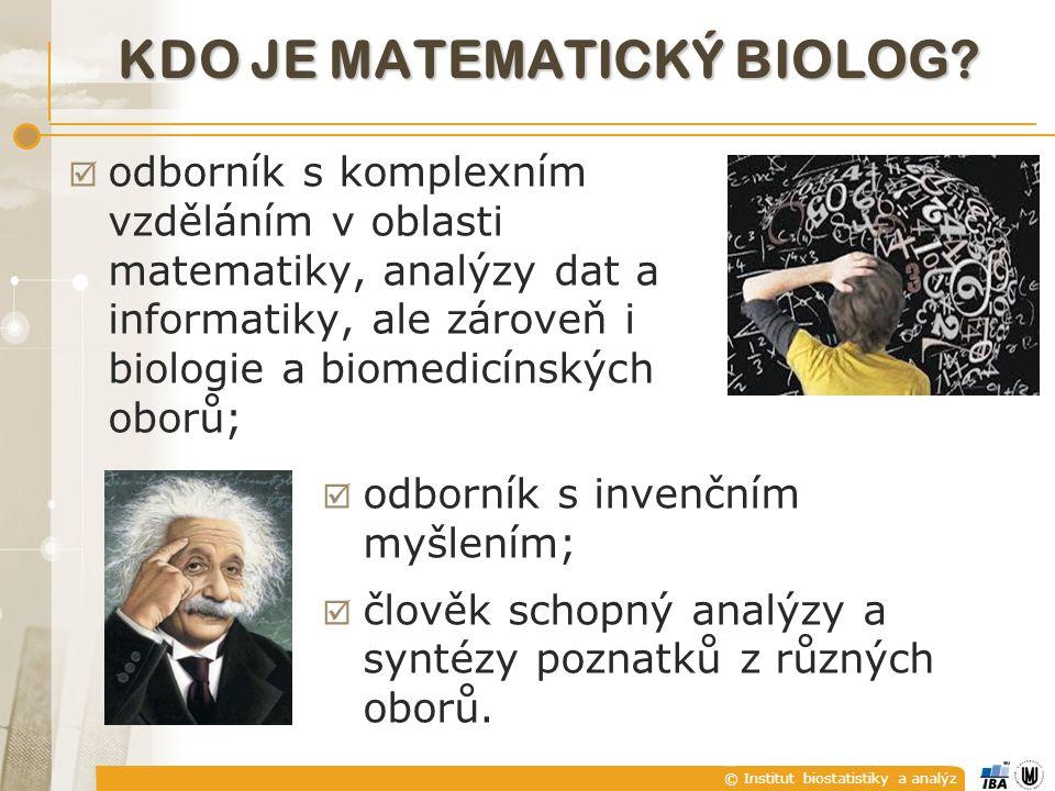 KDO JE MATEMATICKÝ BIOLOG?  odborník s komplexním vzděláním v oblasti matematiky, analýzy dat a informatiky, ale zároveň i biologie a biomedicínských