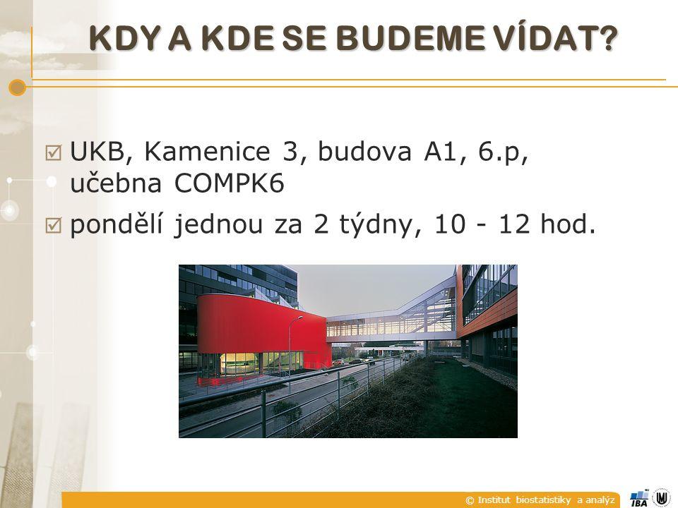© Institut biostatistiky a analýz KDY A KDE SE BUDEME VÍDAT?  UKB, Kamenice 3, budova A1, 6.p, učebna COMPK6  pondělí jednou za 2 týdny, 10 - 12 hod