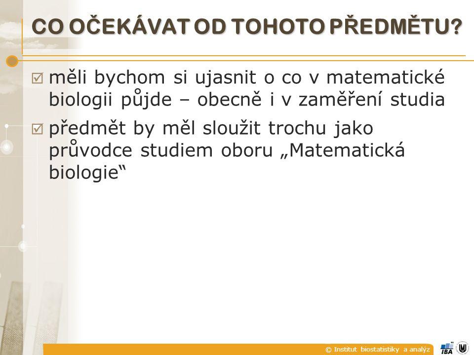 © Institut biostatistiky a analýz CO O Č EKÁVAT OD TOHOTO P Ř EDM Ě TU?  měli bychom si ujasnit o co v matematické biologii půjde – obecně i v zaměře