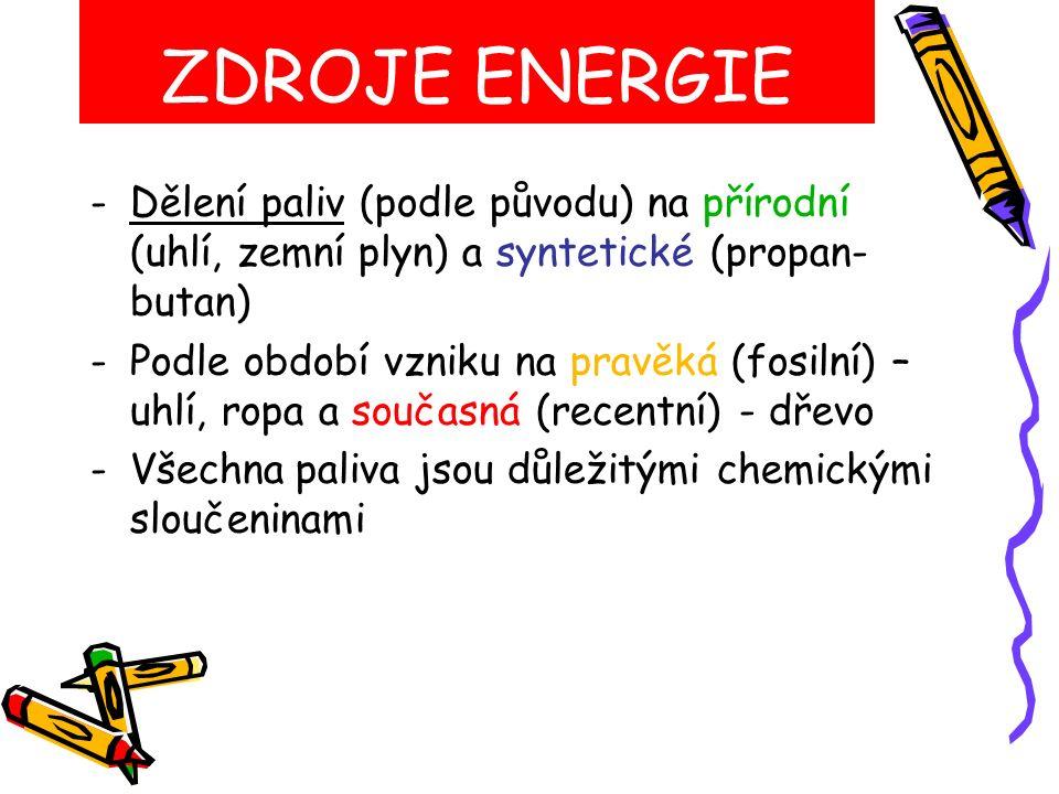 ZDROJE ENERGIE -Dělení paliv (podle původu) na přírodní (uhlí, zemní plyn) a syntetické (propan- butan) -Podle období vzniku na pravěká (fosilní) – uhlí, ropa a současná (recentní) - dřevo -Všechna paliva jsou důležitými chemickými sloučeninami