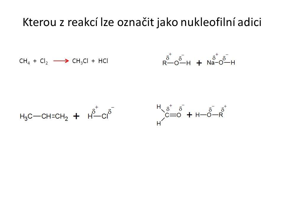Kterou z reakcí lze označit jako nukleofilní adici CH 4 + Cl 2 CH 3 Cl + HCl
