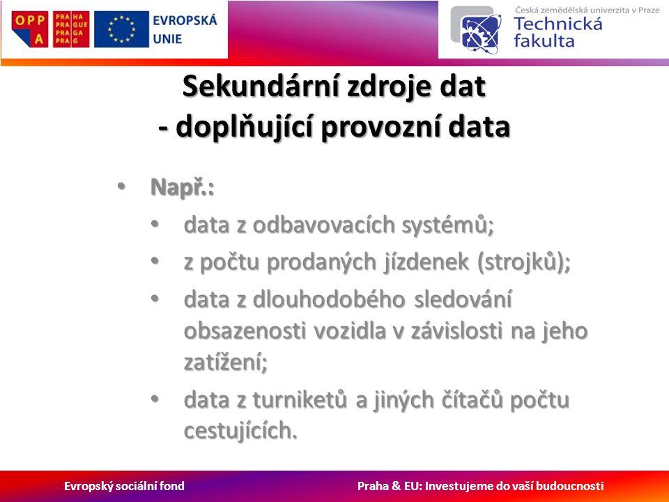 Evropský sociální fond Praha & EU: Investujeme do vaší budoucnosti Sekundární zdroje dat - doplňující provozní data Např.: Např.: data z odbavovacích systémů; data z odbavovacích systémů; z počtu prodaných jízdenek (strojků); z počtu prodaných jízdenek (strojků); data z dlouhodobého sledování obsazenosti vozidla v závislosti na jeho zatížení; data z dlouhodobého sledování obsazenosti vozidla v závislosti na jeho zatížení; data z turniketů a jiných čítačů počtu cestujících.