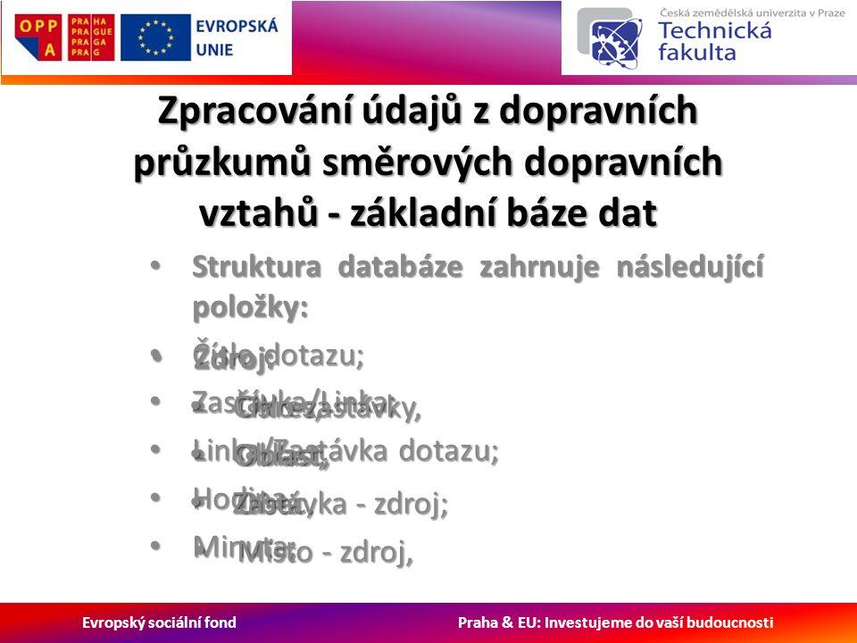 Evropský sociální fond Praha & EU: Investujeme do vaší budoucnosti Zpracování údajů z dopravních průzkumů směrových dopravních vztahů - základní báze dat Struktura databáze zahrnuje následující položky: Struktura databáze zahrnuje následující položky: Číslo dotazu; Číslo dotazu; Zastávka/Linka; Zastávka/Linka; Linka/Zastávka dotazu; Linka/Zastávka dotazu; Hodina; Hodina; Minuta; Minuta; Zdroj: Zdroj: Okres, Okres, Oblast, Oblast, Obec, Obec, Místo - zdroj, Místo - zdroj, Číslo zastávky, Číslo zastávky, Oblast, Oblast, Zastávka - zdroj; Zastávka - zdroj;