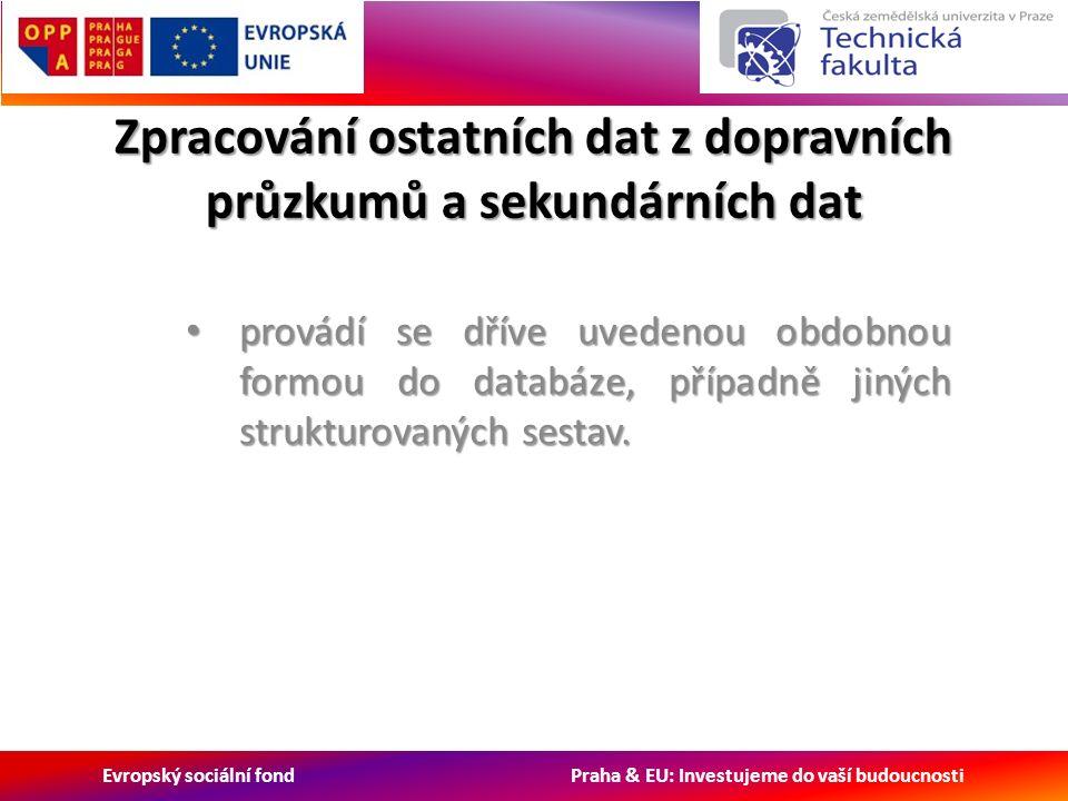 Evropský sociální fond Praha & EU: Investujeme do vaší budoucnosti Zpracování ostatních dat z dopravních průzkumů a sekundárních dat provádí se dříve uvedenou obdobnou formou do databáze, případně jiných strukturovaných sestav.
