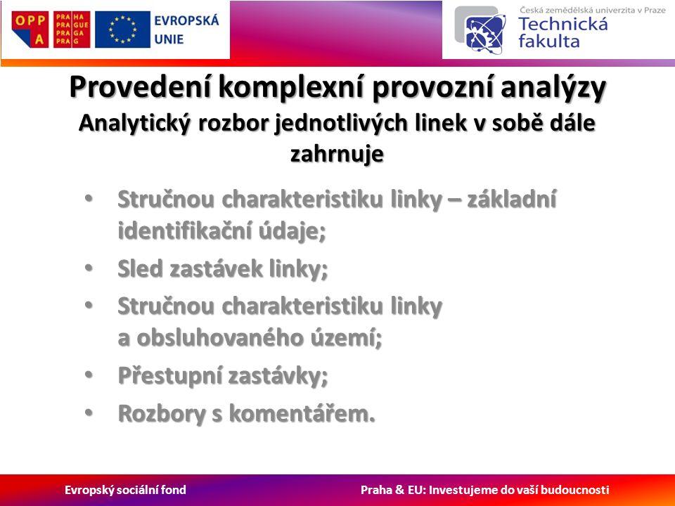 Evropský sociální fond Praha & EU: Investujeme do vaší budoucnosti Provedení komplexní provozní analýzy Analytický rozbor jednotlivých linek v sobě dále zahrnuje Stručnou charakteristiku linky – základní identifikační údaje; Stručnou charakteristiku linky – základní identifikační údaje; Sled zastávek linky; Sled zastávek linky; Stručnou charakteristiku linky a obsluhovaného území; Stručnou charakteristiku linky a obsluhovaného území; Přestupní zastávky; Přestupní zastávky; Rozbory s komentářem.
