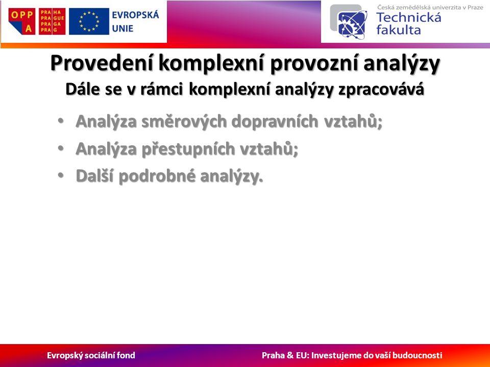 Evropský sociální fond Praha & EU: Investujeme do vaší budoucnosti Provedení komplexní provozní analýzy Dále se v rámci komplexní analýzy zpracovává Analýza směrových dopravních vztahů; Analýza směrových dopravních vztahů; Analýza přestupních vztahů; Analýza přestupních vztahů; Další podrobné analýzy.