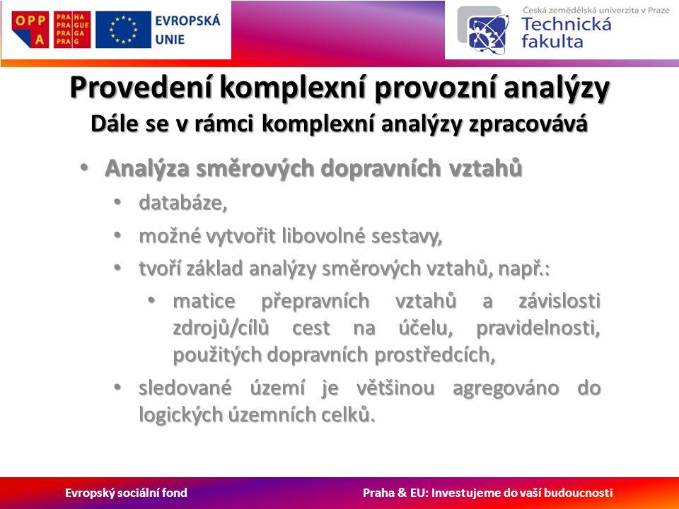 Evropský sociální fond Praha & EU: Investujeme do vaší budoucnosti Provedení komplexní provozní analýzy Dále se v rámci komplexní analýzy zpracovává Analýza směrových dopravních vztahů Analýza směrových dopravních vztahů databáze, databáze, možné vytvořit libovolné sestavy, možné vytvořit libovolné sestavy, tvoří základ analýzy směrových vztahů, např.: tvoří základ analýzy směrových vztahů, např.: matice přepravních vztahů a závislosti zdrojů/cílů cest na účelu, pravidelnosti, použitých dopravních prostředcích, matice přepravních vztahů a závislosti zdrojů/cílů cest na účelu, pravidelnosti, použitých dopravních prostředcích, sledované území je většinou agregováno do logických územních celků.