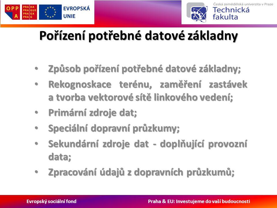 Evropský sociální fond Praha & EU: Investujeme do vaší budoucnosti Pořízení potřebné datové základny Způsob pořízení potřebné datové základny; Způsob pořízení potřebné datové základny; Rekognoskace terénu, zaměření zastávek a tvorba vektorové sítě linkového vedení; Rekognoskace terénu, zaměření zastávek a tvorba vektorové sítě linkového vedení; Primární zdroje dat; Primární zdroje dat; Speciální dopravní průzkumy; Speciální dopravní průzkumy; Sekundární zdroje dat - doplňující provozní data; Sekundární zdroje dat - doplňující provozní data; Zpracování údajů z dopravních průzkumů; Zpracování údajů z dopravních průzkumů;