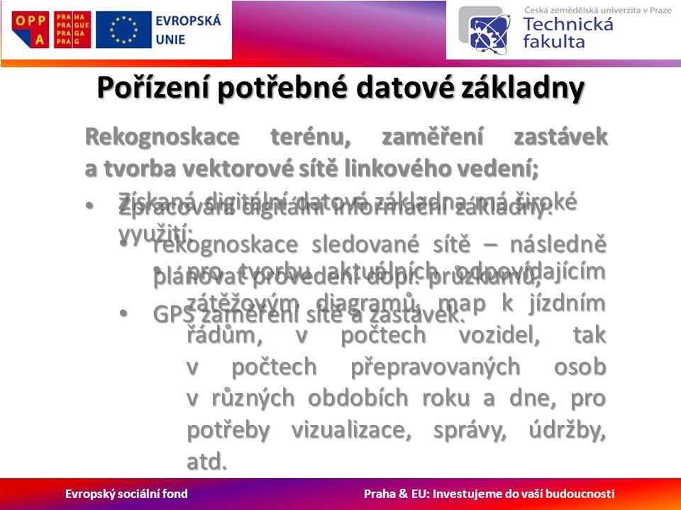 Evropský sociální fond Praha & EU: Investujeme do vaší budoucnosti Pořízení potřebné datové základny Rekognoskace terénu, zaměření zastávek a tvorba vektorové sítě linkového vedení; Zpracování digitální informační základny: Zpracování digitální informační základny: rekognoskace sledované sítě – následně plánovat provedení dopr.