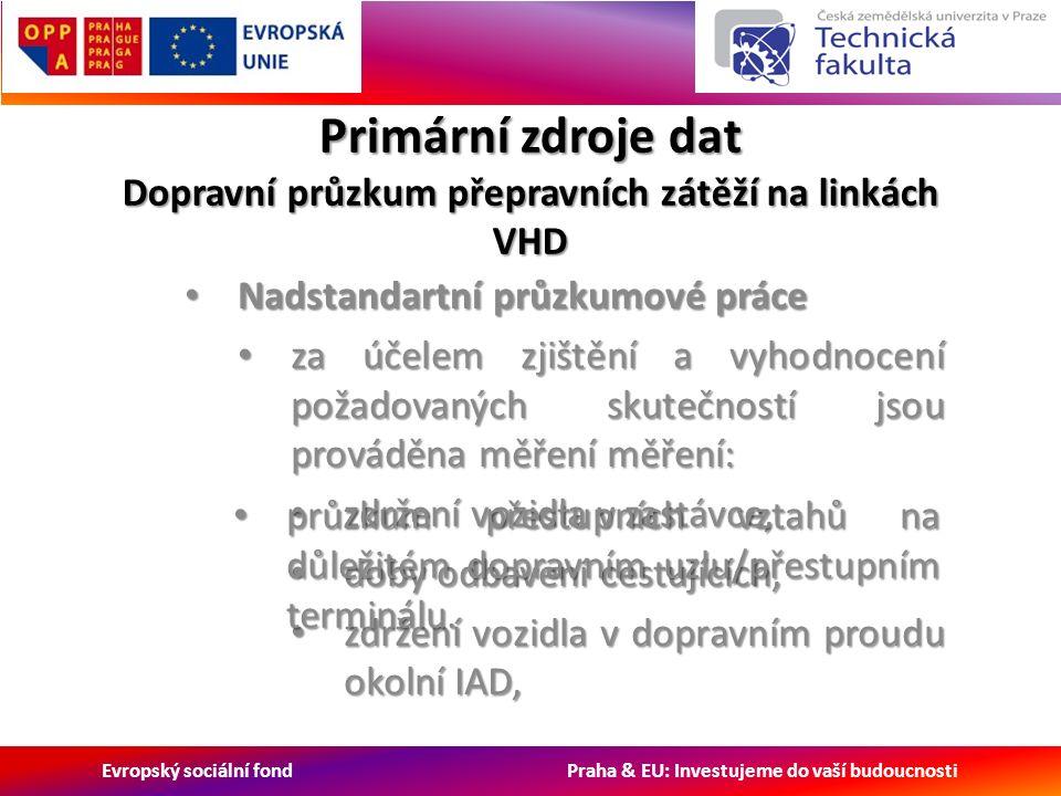 Evropský sociální fond Praha & EU: Investujeme do vaší budoucnosti Primární zdroje dat Dopravní průzkum přepravních zátěží na linkách VHD Nadstandartní průzkumové práce Nadstandartní průzkumové práce za účelem zjištění a vyhodnocení požadovaných skutečností jsou prováděna měření měření: za účelem zjištění a vyhodnocení požadovaných skutečností jsou prováděna měření měření: zdržení vozidla v zastávce, zdržení vozidla v zastávce, doby odbavení cestujících, doby odbavení cestujících, zdržení vozidla v dopravním proudu okolní IAD, zdržení vozidla v dopravním proudu okolní IAD, průzkum přestupních vztahů na důležitém dopravním uzlu/přestupním terminálu.