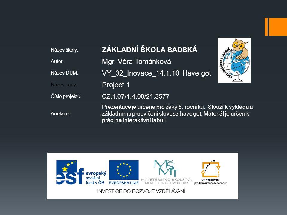 Název školy: ZÁKLADNÍ ŠKOLA SADSKÁ Autor: Mgr. Věra Tománková Název DUM: VY_32_Inovace_14.1.10 Have got Název sady: Project 1 Číslo projektu: CZ.1.07/