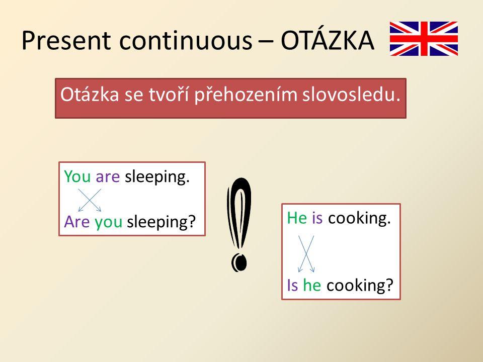 Present continuous – OTÁZKA Otázka se tvoří přehozením slovosledu.