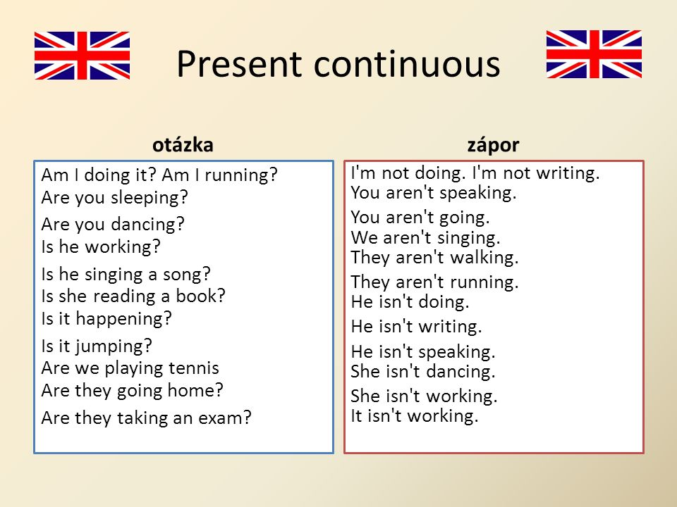 Present continuous otázka Am I doing it? Am I running? Are you sleeping? Are you dancing? Is he working? Is he singing a song? Is she reading a book?