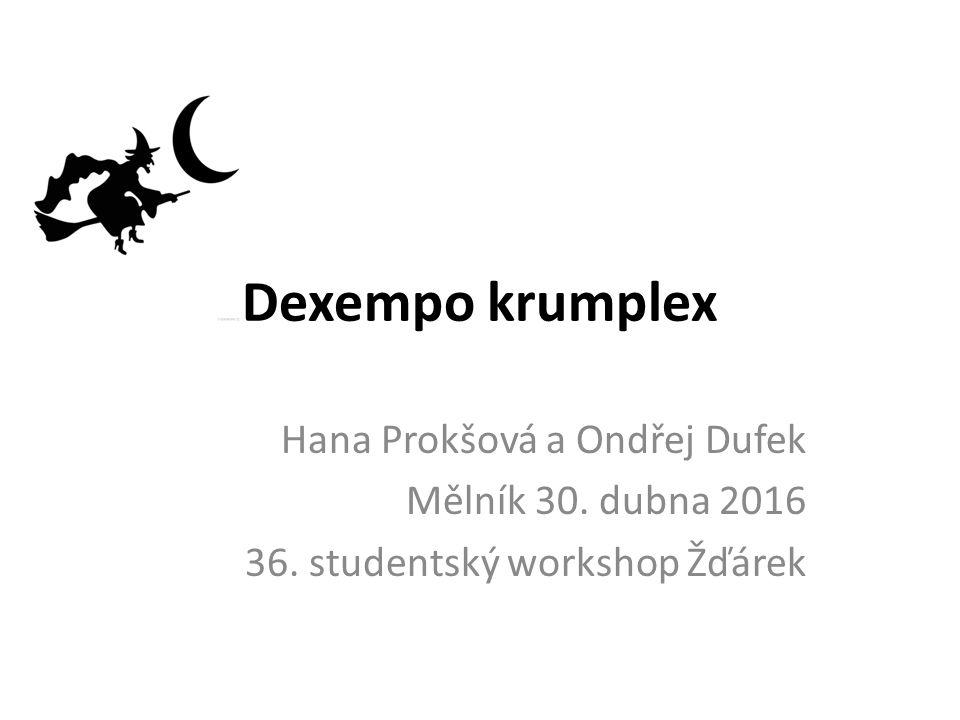 Dexempo krumplex Hana Prokšová a Ondřej Dufek Mělník 30. dubna 2016 36. studentský workshop Žďárek