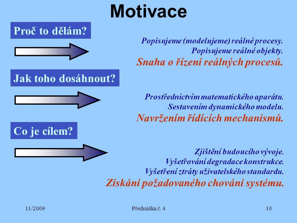 11/2009Přednáška č. 410 Motivace Proč to dělám? Popisujeme (modelujeme) reálné procesy. Popisujeme reálné objekty. Snaha o řízení reálných procesů. Ja