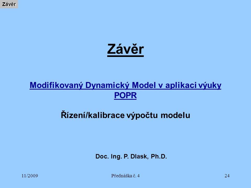 11/2009Přednáška č. 424 ZávěrZávěr Modifikovaný Dynamický Model v aplikaci výuky POPR Řízení/kalibrace výpočtu modelu Doc. Ing. P. Dlask, Ph.D.